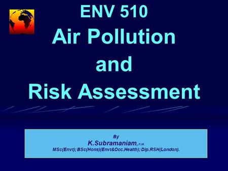 ENV 510 Air Pollution and Risk Assessment By K.Subramaniam, PJK MSc(Envt); BSc(Hons)(Envt&Occ.Health); Dip.RSH(London).