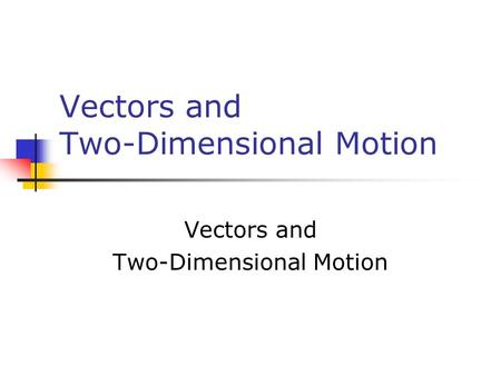 Vectors and Two-Dimensional Motion Vectors and Two-Dimensional Motion.