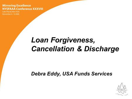 Loan Forgiveness, Cancellation & Discharge Debra Eddy, USA Funds Services.