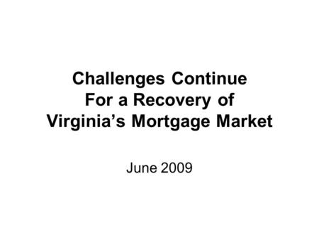 Challenges Continue For a Recovery of Virginias Mortgage Market June 2009.
