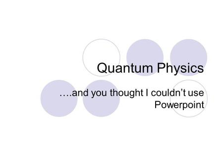Quantum Physics ….and you thought I couldnt use Powerpoint.