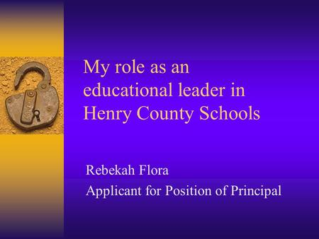 My role as an educational leader in Henry County Schools Rebekah Flora Applicant for Position of Principal.