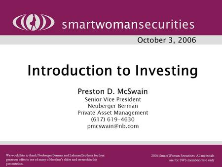 Introduction to Investing Preston D. McSwain Senior Vice President Neuberger Berman Private Asset Management (617) 619-4630 smartwomansecurities.