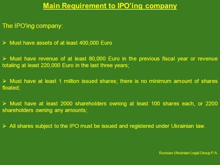 Main Requirement to IPOing company The IPO'ing company: Must have assets of at least 400,000 Euro Must have revenue of at least 80,000 Euro in the previous.