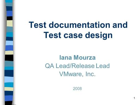 1 Test documentation and Test case design Iana Mourza QA Lead/Release Lead VMware, Inc. 2008.