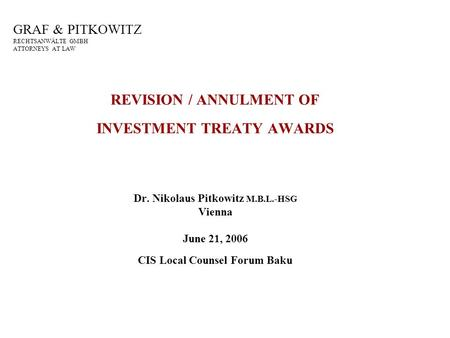 GRAF & PITKOWITZ RECHTSANWÄLTE GMBH ATTORNEYS AT LAW REVISION / ANNULMENT OF INVESTMENT TREATY AWARDS Dr. Nikolaus Pitkowitz M.B.L.-HSG Vienna June 21,