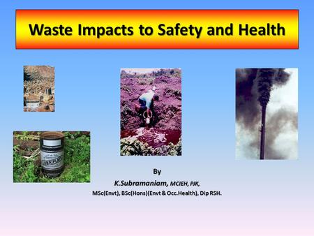 Waste Impacts to Safety and Health By K.Subramaniam, MCIEH, PJK, MSc(Envt), BSc(Hons)(Envt & Occ.Health), Dip RSH.