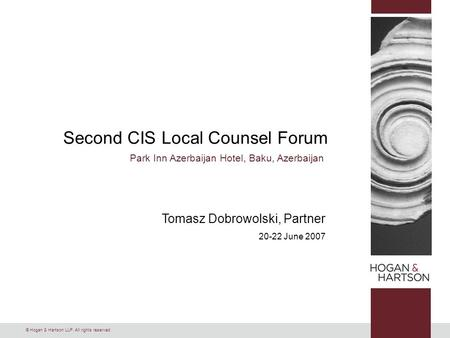 © Hogan & Hartson LLP. All rights reserved. Second CIS Local Counsel Forum Park Inn Azerbaijan Hotel, Baku, Azerbaijan Tomasz Dobrowolski, Partner 20-22.