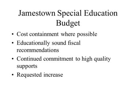 Jamestown Special Education Budget Cost containment where possible Educationally sound fiscal recommendations Continued commitment to high quality supports.