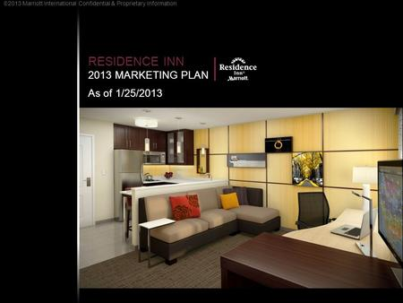 RESIDENCE INN 2013 MARKETING PLAN As of 1/25/2013 2013 Marriott International Confidential & Proprietary Information.