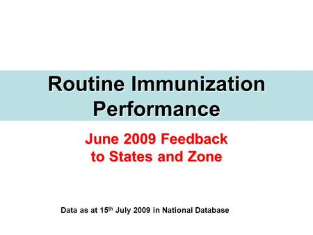 June 2009 Feedback to States and Zone Routine Immunization Performance Data as at 15 th July 2009 in National Database.