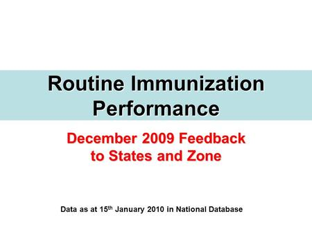 December 2009 Feedback to States and Zone Routine Immunization Performance Data as at 15 th January 2010 in National Database.