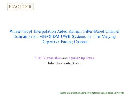 Telecommunication Engineering Research Lab, Inha University Winner-Hopf Interpolation Aided Kalman Filter-Based Channel Estimation for MB-OFDM UWB Systems.