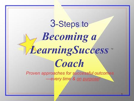1 Proven approaches for successful outcomes 3 -Steps to Becoming a LearningSuccess Coach every time & on purpose! TM.