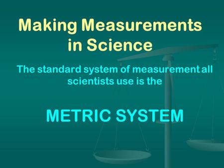 Making Measurements in Science The standard system of measurement all scientists use is the METRIC SYSTEM.