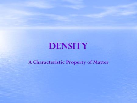 Density A Characteristic Property of Matter. Density Density is a basic characteristic property of all matter A characteristic property is a property.