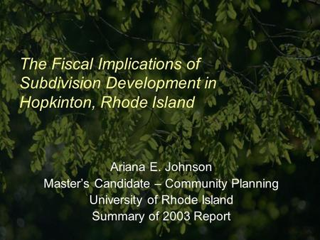 The Fiscal Implications of Subdivision Development in Hopkinton, Rhode Island Ariana E. Johnson Masters Candidate – Community Planning University of Rhode.