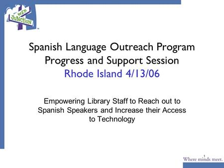 1 Spanish Language Outreach Program Progress and Support Session Rhode Island 4/13/06 Empowering Library Staff to Reach out to Spanish Speakers and Increase.