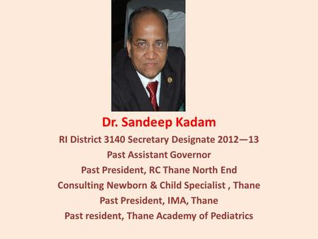 Dr. Sandeep Kadam RI District 3140 Secretary Designate 201213 Past Assistant Governor Past President, RC Thane North End Consulting Newborn & Child Specialist,