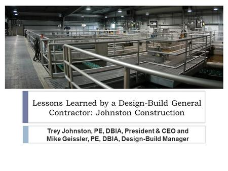 Lessons Learned by a Design-Build General Contractor: Johnston Construction Trey Johnston, PE, DBIA, President & CEO and Mike Geissler, PE, DBIA, Design-Build.