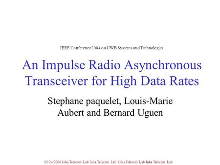 An Impulse Radio Asynchronous Transceiver for High Data Rates Stephane paquelet, Louis-Marie Aubert and Bernard Uguen 05/24/2008 Inha Telecom Lab Inha.