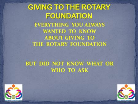 EVERYTHING YOU ALWAYS WANTED TO KNOW ABOUT GIVING TO THE ROTARY FOUNDATION BUT DID NOT KNOW WHAT OR WHO TO ASK.