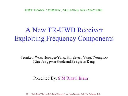 A New TR-UWB Receiver Exploiting Frequency Components Seonkeol Woo, Hoongee Yang, Sunghyum Yang, Youngsoo Kim, Jonggwan Yook and Bongsoon Kang IEICE TRANS.