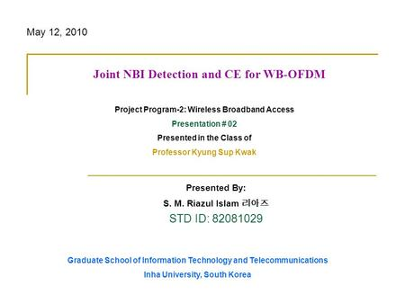 Presented By: S. M. Riazul Islam STD ID: 82081029 Joint NBI Detection and CE for WB-OFDM Project Program-2: Wireless Broadband Access Presentation # 02.