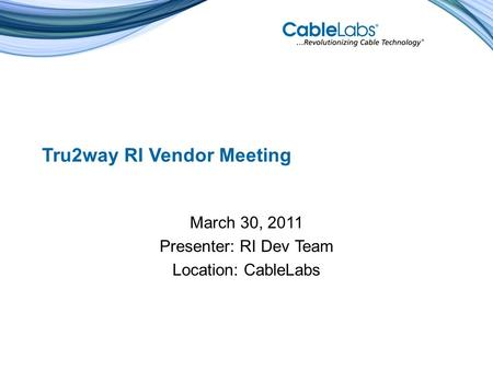 Tru2way RI Vendor Meeting March 30, 2011 Presenter: RI Dev Team Location: CableLabs.