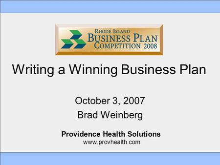 Writing a Winning Business Plan October 3, 2007 Brad Weinberg Providence Health Solutions www.provhealth.com.