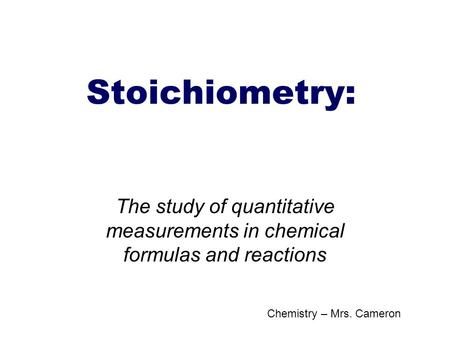 Stoichiometry: The study of quantitative measurements in chemical formulas and reactions Chemistry – Mrs. Cameron.