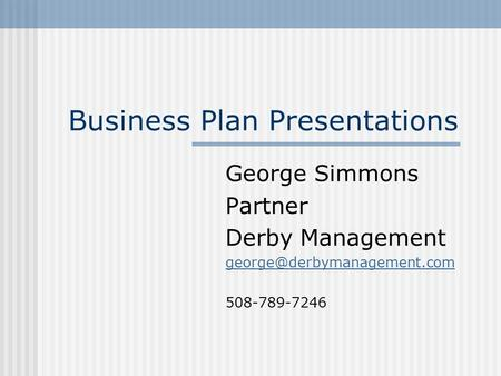 Business Plan Presentations George Simmons Partner Derby Management 508-789-7246.
