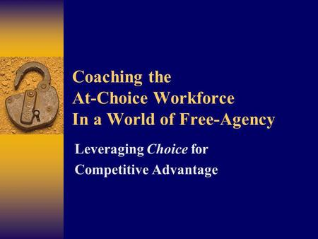 Coaching the At-Choice Workforce In a World of Free-Agency Leveraging Choice for Competitive Advantage.