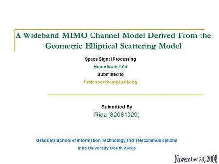 Submitted By Riaz (82081029) A Wideband MIMO Channel Model Derived From the Geometric Elliptical Scattering Model Space Signal Processing Home Work # 04.