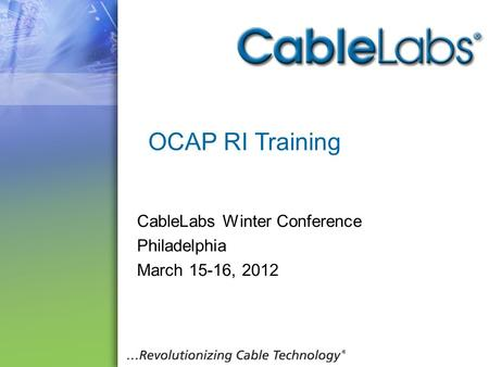 1 OCAP RI Training CableLabs Winter Conference Philadelphia March 15-16, 2012.