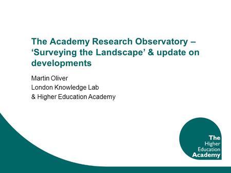 The Academy Research Observatory – Surveying the Landscape & update on developments Martin Oliver London Knowledge Lab & Higher Education Academy.
