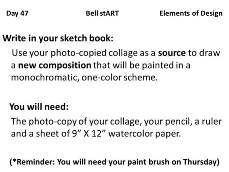Day 47 Bell stART Elements of Design Write in your sketch book: Use your photo-copied collage as a source to draw a new composition that will be painted.