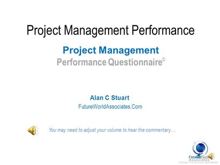 Copyright FWA © 2008 All rights reserved Project Management Performance Alan C Stuart FutureWorldAssociates.Com Project Management Performance Questionnaire.