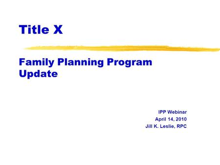 Title X Family Planning Program Update IPP Webinar April 14, 2010 Jill K. Leslie, RPC.