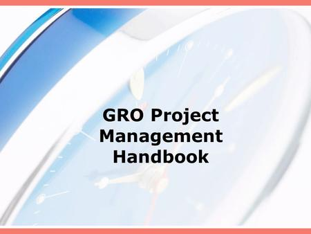 GRO Project Management Handbook. INTRODUCTION Purpose of the GRO PM Handbook Value of Project Management PMBOK® Guide.