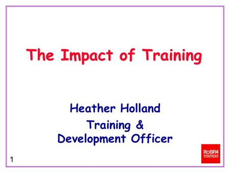 1 Heather Holland Training & Development Officer The Impact of Training.