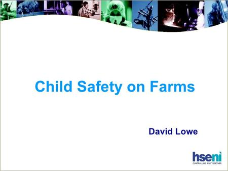 Child Safety on Farms David Lowe. The Facts In the last 10 years,18 children have died in Northern Ireland farm incidents 6 fell from moving tractors.