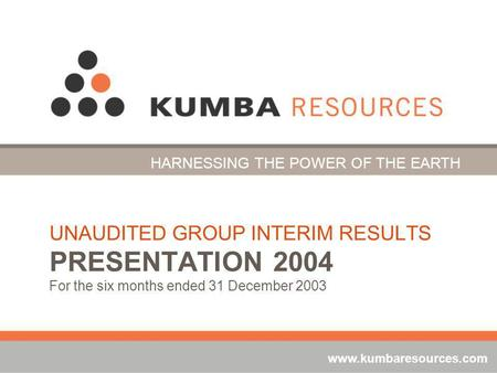 UNAUDITED GROUP INTERIM RESULTS PRESENTATION 2004 For the six months ended 31 December 2003 HARNESSING THE POWER OF THE EARTH www.kumbaresources.com.