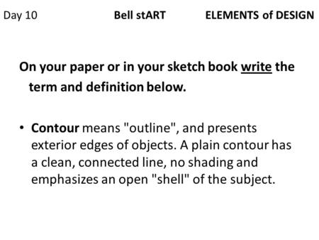 Day 10 Bell stART ELEMENTS of DESIGN On your paper or in your sketch book write the term and definition below. Contour means outline, and presents exterior.