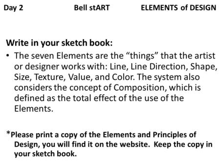 Day 2 Bell stART ELEMENTS of DESIGN Write in your sketch book: The seven Elements are the things that the artist or designer works with: Line, Line Direction,