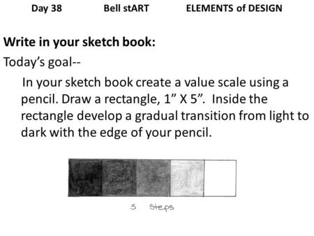 Day 38 Bell stART ELEMENTS of DESIGN Write in your sketch book: Todays goal-- In your sketch book create a value scale using a pencil. Draw a rectangle,