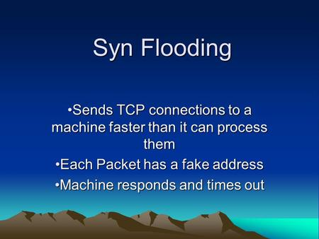 Syn Flooding Sends TCP connections to a machine faster than it can process themSends TCP connections to a machine faster than it can process them Each.