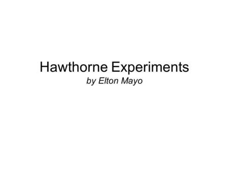 Hawthorne Experiments by Elton Mayo. Who is Elton Mayo? George Elton Mayo Psychologist and sociologist Active Australian Psychology reader Moved to the.