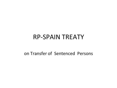 RP-SPAIN TREATY on Transfer of Sentenced Persons.