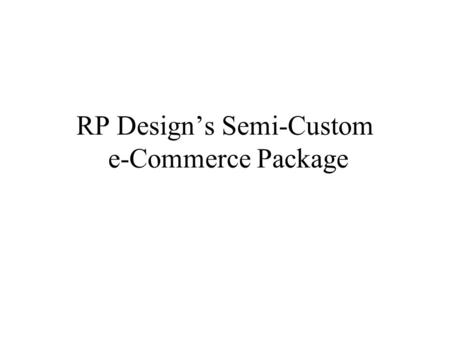 RP Designs Semi-Custom e-Commerce Package. Overview RP Designs semi- custom e-commerce package is a complete website solution. Visitors can browse a catalog.